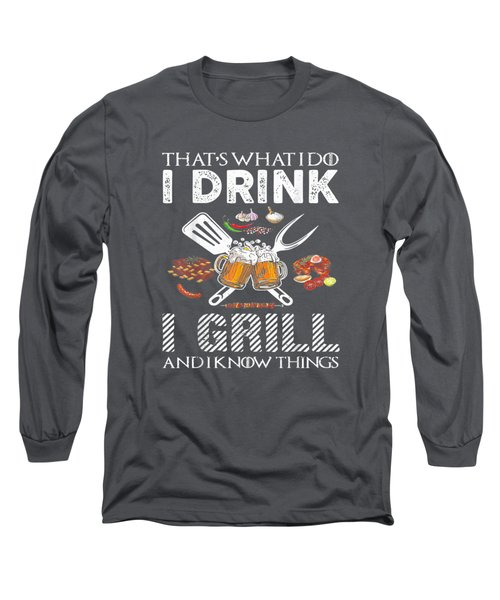 That's What I Do I Drink I Grill And Know Things Tshirt Gift Long Sleeve T-Shirt
