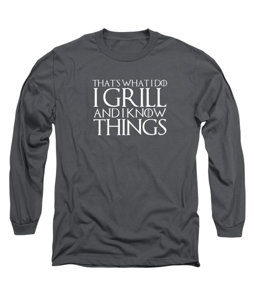 That's What I Do I Grill And I Know Things T-shirt Long Sleeve T-Shirt