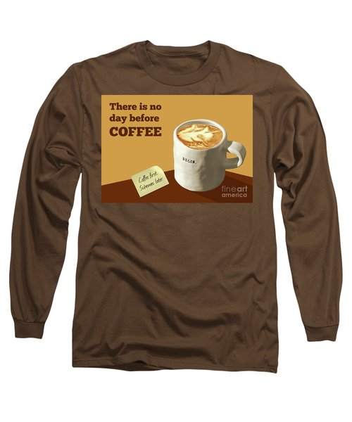 There Is No Day Before Coffee Long Sleeve T-Shirt