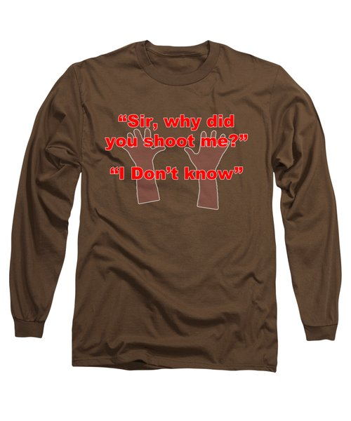 Why Did You Shoot Me? Long Sleeve T-Shirt