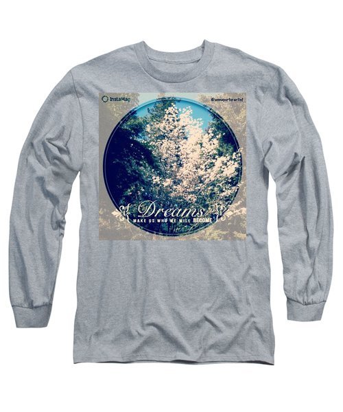 Dreams Make Us Who We Will Become Long Sleeve T-Shirt