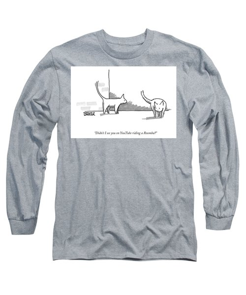 Didn't I See You On Youtube Riding A Roomba? Long Sleeve T-Shirt