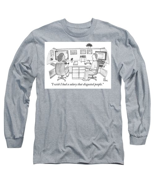 I Wish I Had A Salary That Disgusted People Long Sleeve T-Shirt