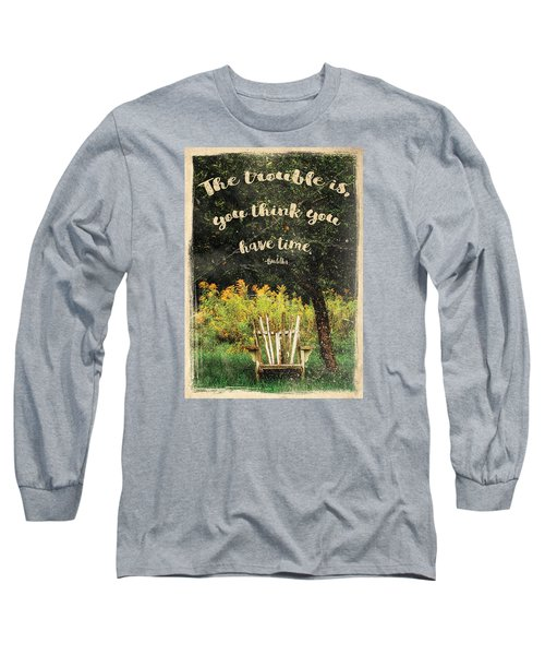 The Trouble Is You Think You Have Time Buddha Quote Long Sleeve T-Shirt