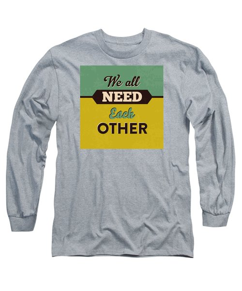We All Need Each Other Long Sleeve T-Shirt