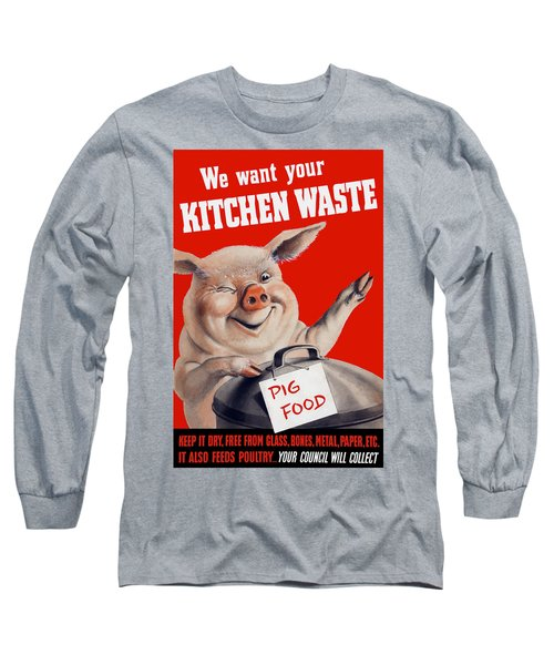 We Want Your Kitchen Waste Pig  Long Sleeve T-Shirt