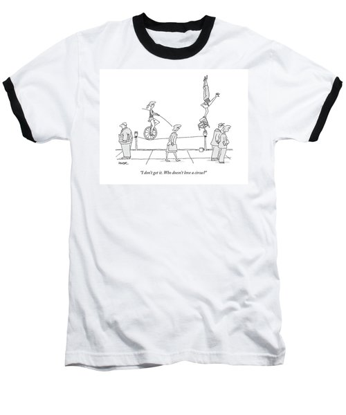 I Don't Get It. Who Doesn't Love A Circus? Baseball T-Shirt