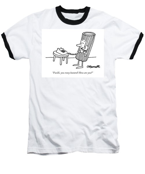 Fusilli, You Crazy Bastard! How Are You? Baseball T-Shirt by Charles Barsotti