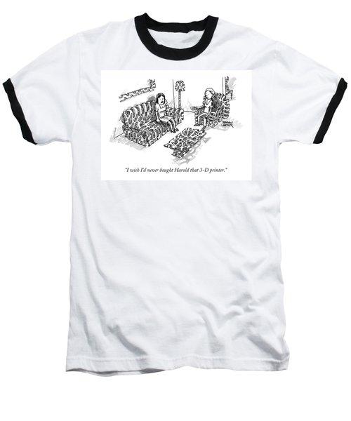 I Wish I'd Never Bought Harold That 3-d Printer Baseball T-Shirt