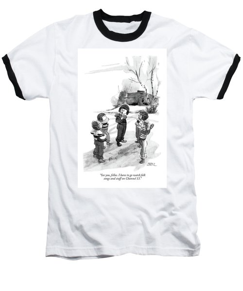 See You, Fellas. I Have To Go Watch Folk Songs Baseball T-Shirt