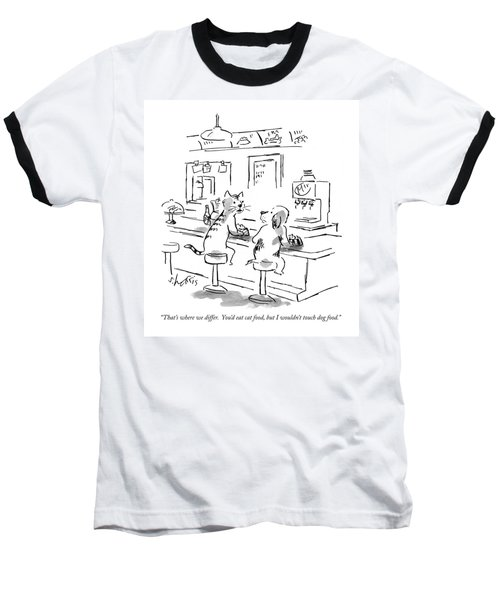 That's Where We Differ.  You'd Eat Cat Food Baseball T-Shirt