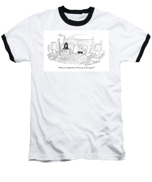 What Ever Happened To 'never Go To Bed Angry'? Baseball T-Shirt