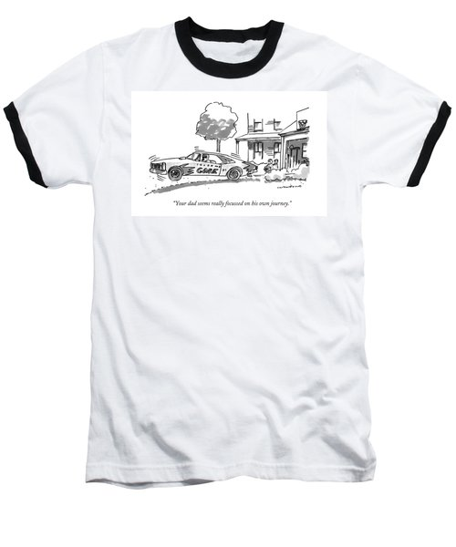 Your Dad Seems Really Focussed On His Own Journey Baseball T-Shirt