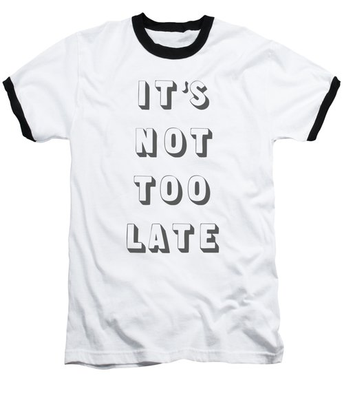Its Not Too Late Baseball T-Shirt