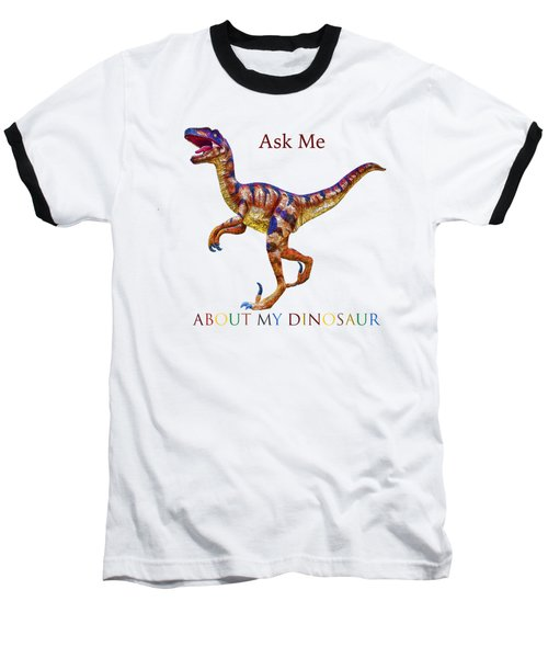 Ask Me About My Dinosaur  Baseball T-Shirt