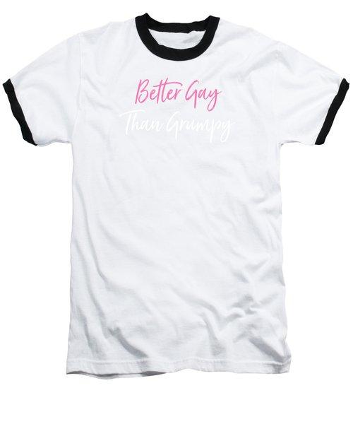Better Gay Than Grumpy Baseball T-Shirt