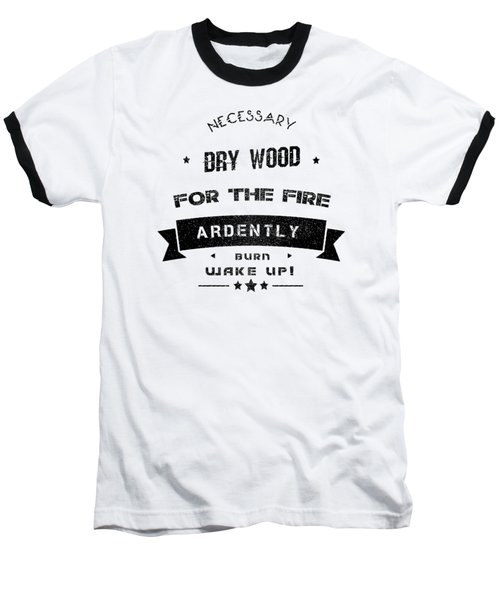 Dry Wood Is Necessary For The Fire To Ardently Burn. Baseball T-Shirt