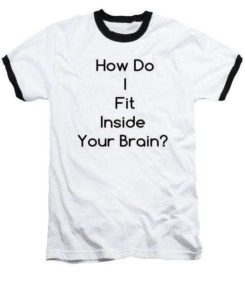 How Do I Fit Inside Your Brain Baseball T-Shirt
