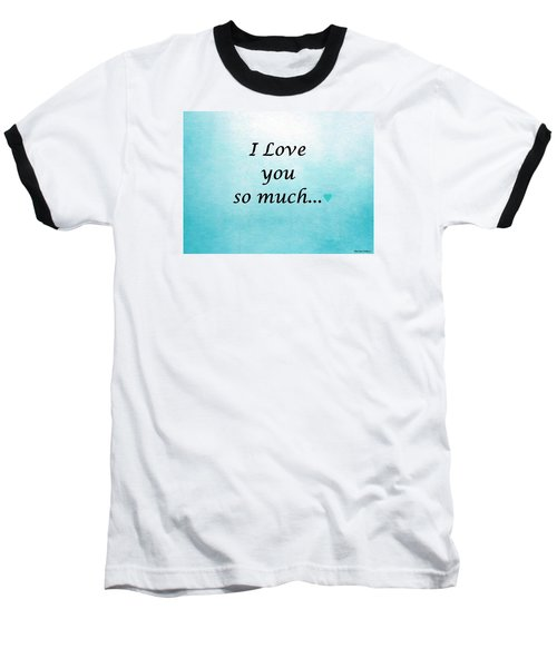 I Love You So Much Baseball T-Shirt