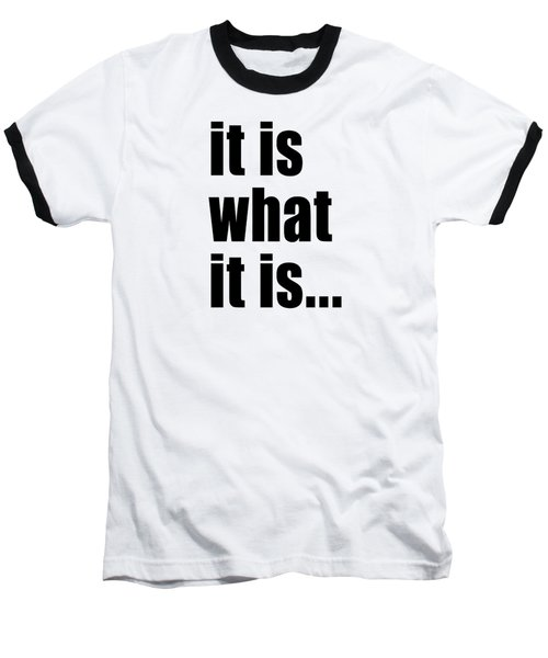 It Is What It Is On Black Text Baseball T-Shirt by Bruce Stanfield