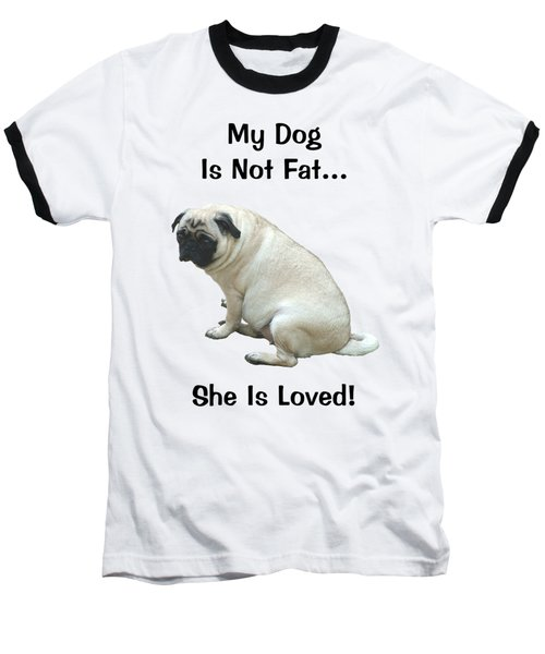 My Dog Is Not Fat Pug Baseball T-Shirt