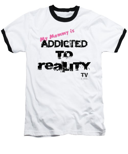 My Mommy Is Addicted To Reality Tv - Girl Baseball T-Shirt