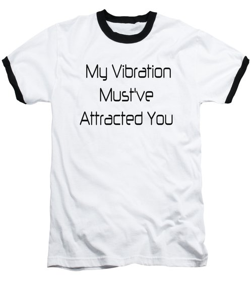 My Vibration Must've Attracted You - Vibes - Conscious Quotes - Flirty Quotes Baseball T-Shirt