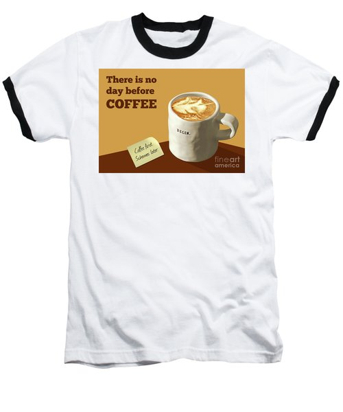 There Is No Day Before Coffee Baseball T-Shirt