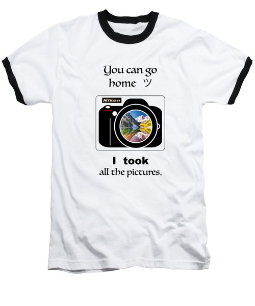 You Can Go Home I Took All The Pictures Baseball T-Shirt