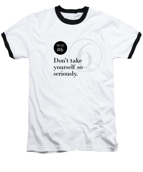 Rule #6 - Don't Take Yourself So Seriously - Black On White Baseball T-Shirt