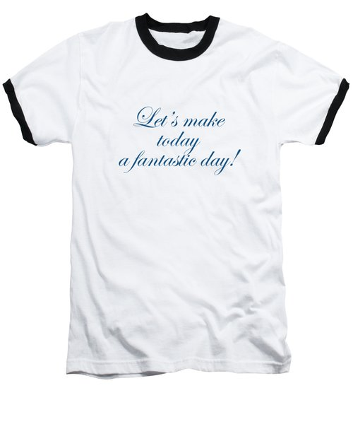 Lets Make Today A Fantastic Day Baseball T-Shirt