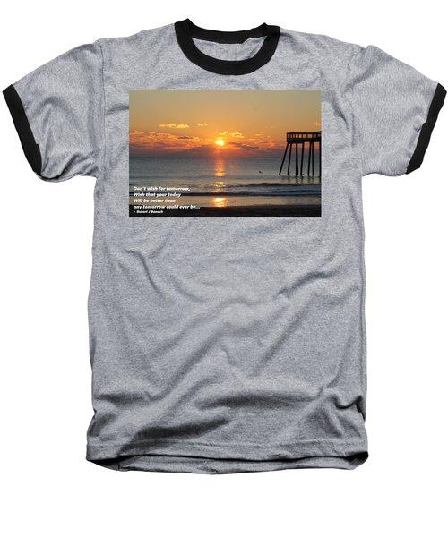 Don't Wish For Tomorrow... Baseball T-Shirt