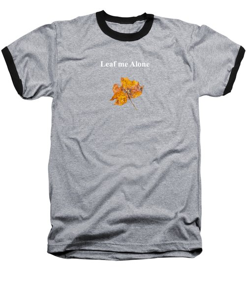 Leaf Me Alone Baseball T-Shirt
