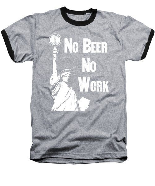 No Beer - No Work - Anti Prohibition Baseball T-Shirt