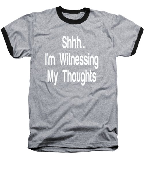 Shh... I'm Witnessing My Thoughts Baseball T-Shirt