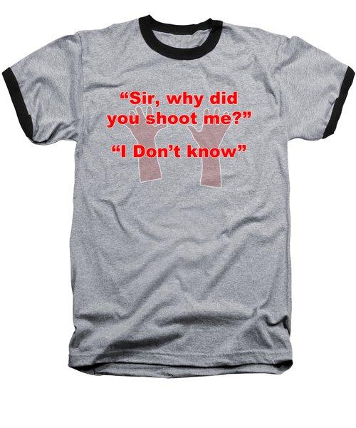 Why Did You Shoot Me? Baseball T-Shirt by David Blank