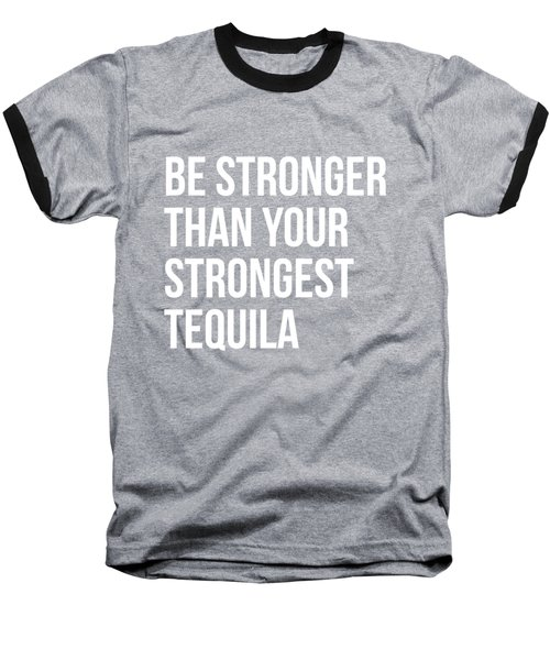Be Stronger Than Your Strongest Tequila Inspirational Baseball T-Shirt