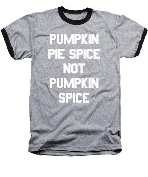 Pumpkin Pie Spice Not Pumpkin Spice Baseball T-Shirt