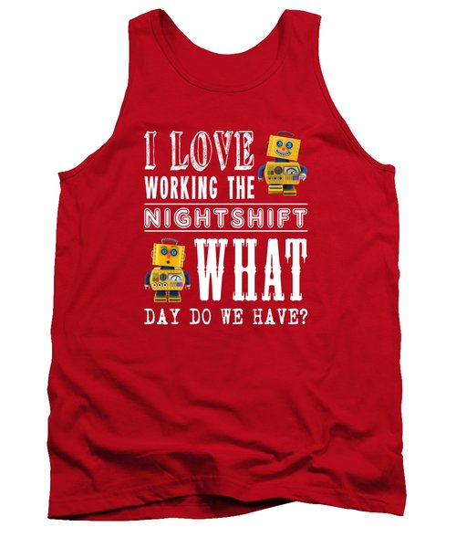 I Love Working The Nightshift - What Day Do We Have Tank Top by Carsten Reisinger