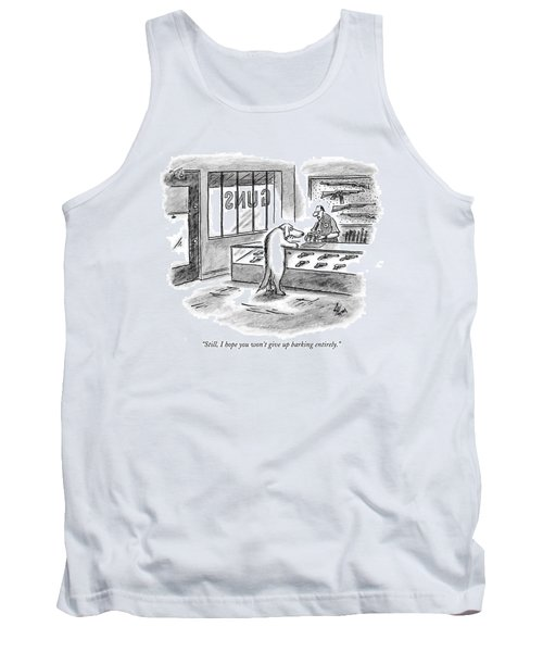 Still, I Hope You Won't Give Up Barking Entirely Tank Top