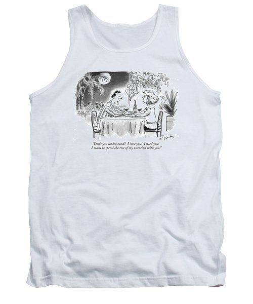 Don't You Understand?  I Love You!  I Need You! Tank Top