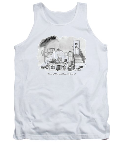 Finish It? Why Would I Want To Finish It? Tank Top