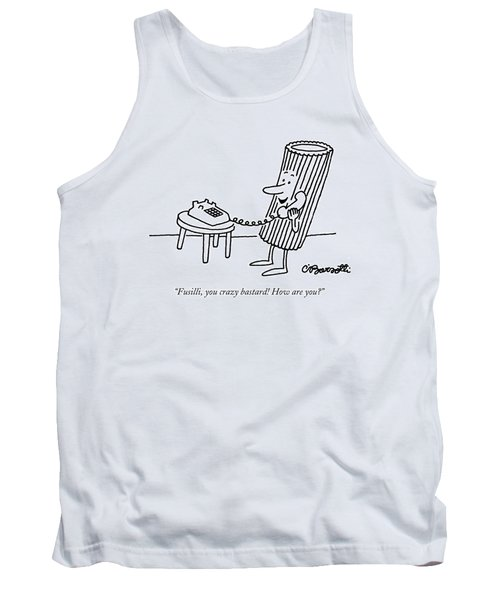 Fusilli, You Crazy Bastard! How Are You? Tank Top by Charles Barsotti