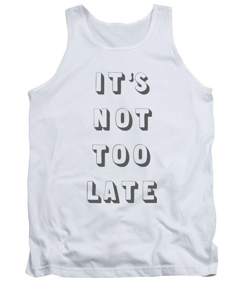 Its Not Too Late Tank Top