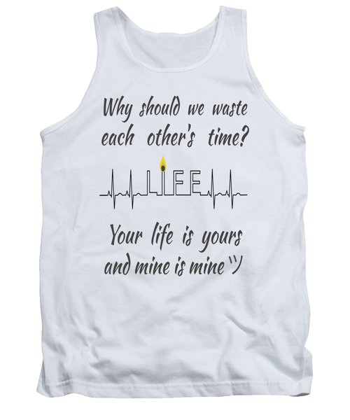 Why Should We Waste Each Others Time Your Life Is Yours And Mine Is Mine Tank Top