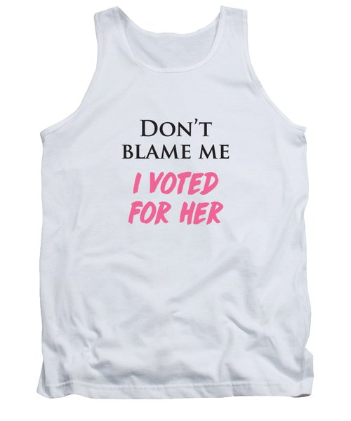 Don't Blame Me I Voted For Hillary Tank Top by Heidi Hermes