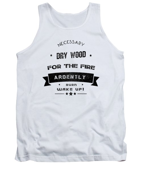 Dry Wood Is Necessary For The Fire To Ardently Burn. Tank Top