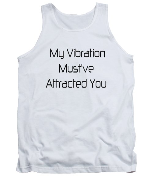 My Vibration Must've Attracted You - Vibes - Conscious Quotes - Flirty Quotes Tank Top