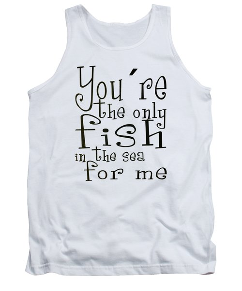 The Only Fish In The Sea For Me Tank Top
