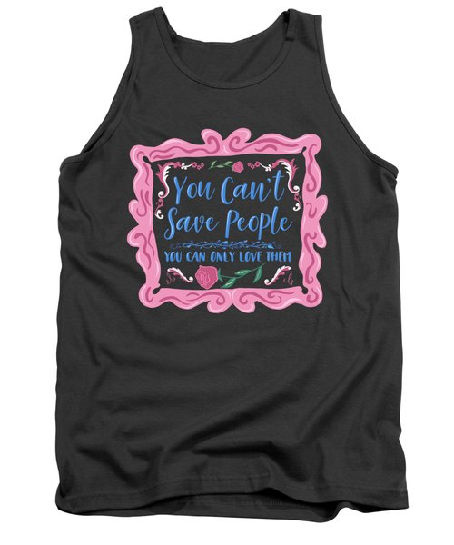 You Can't Save People You Can Only Love Them Tank Top